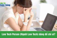 """Low Tech là gì? Khái niệm """"Người Low Tech"""" để chỉ ai?"""